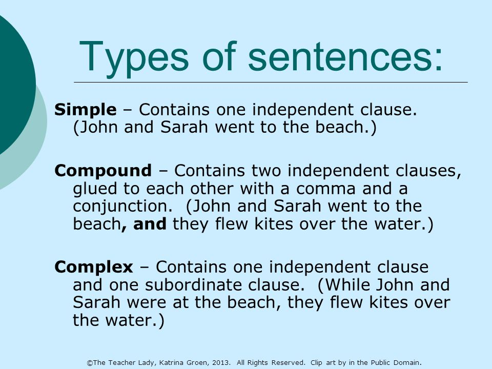 Types of sentences: Simple – Contains one independent clause. (John and Sarah went to the beach.) Compound – Contains two independent clauses, glued t