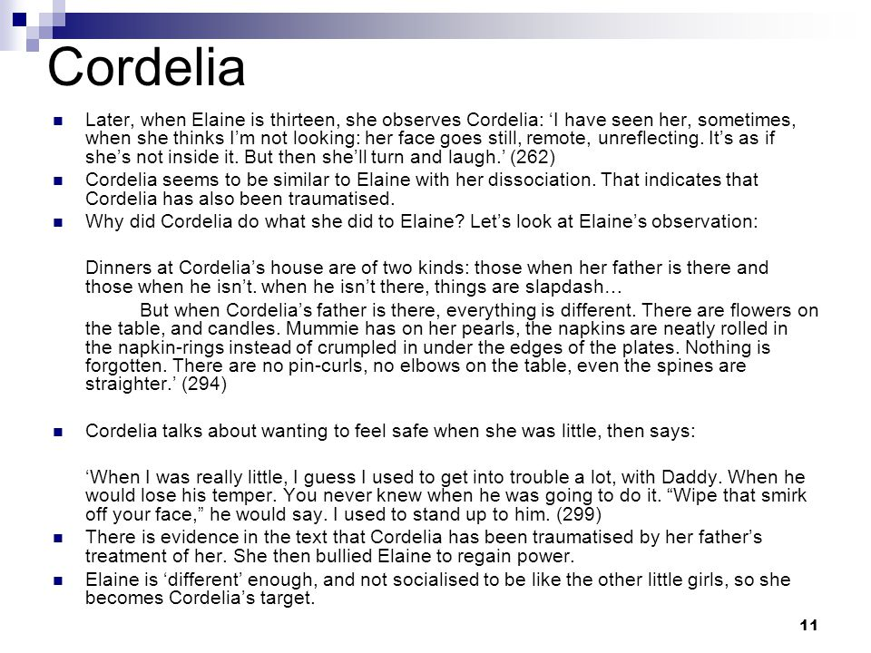 11 Cordelia Later, when Elaine is thirteen, she observes Cordelia: 'I have seen her, sometimes, when she thinks I'm not looking: her face goes still, remote, unreflecting.