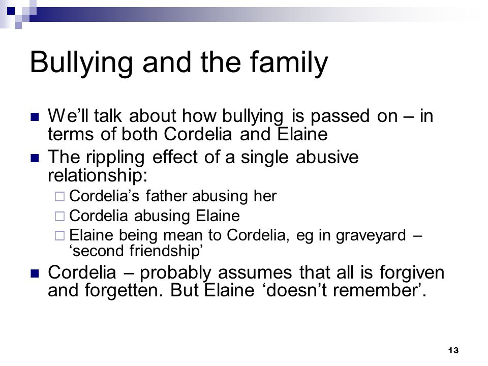 13 Bullying and the family We'll talk about how bullying is passed on – in terms of both Cordelia and Elaine The rippling effect of a single abusive relationship:  Cordelia's father abusing her  Cordelia abusing Elaine  Elaine being mean to Cordelia, eg in graveyard – 'second friendship' Cordelia – probably assumes that all is forgiven and forgetten.