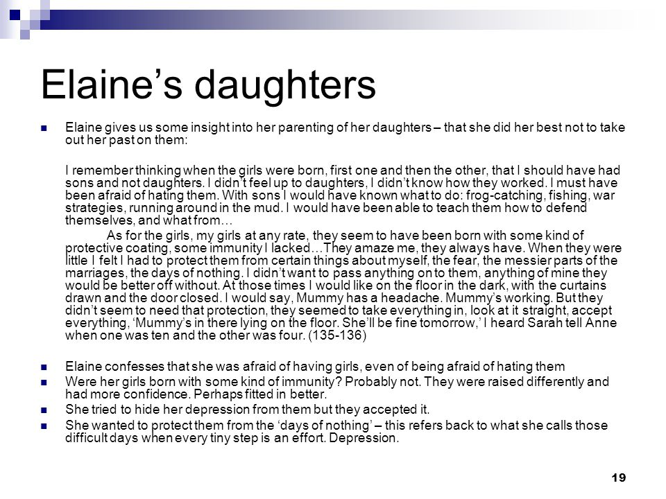 19 Elaine's daughters Elaine gives us some insight into her parenting of her daughters – that she did her best not to take out her past on them: I remember thinking when the girls were born, first one and then the other, that I should have had sons and not daughters.