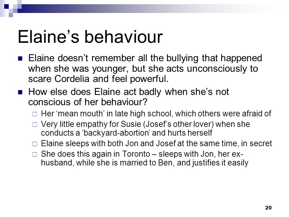 20 Elaine's behaviour Elaine doesn't remember all the bullying that happened when she was younger, but she acts unconsciously to scare Cordelia and feel powerful.