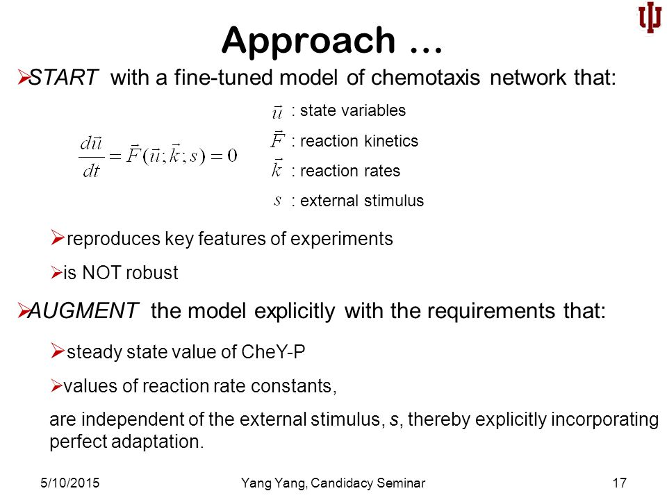Approach … 5/10/2015Yang Yang, Candidacy Seminar17  START with a fine-tuned model of chemotaxis network that:  reproduces key features of experiments  is NOT robust  AUGMENT the model explicitly with the requirements that:  steady state value of CheY-P  values of reaction rate constants, are independent of the external stimulus, s, thereby explicitly incorporating perfect adaptation.