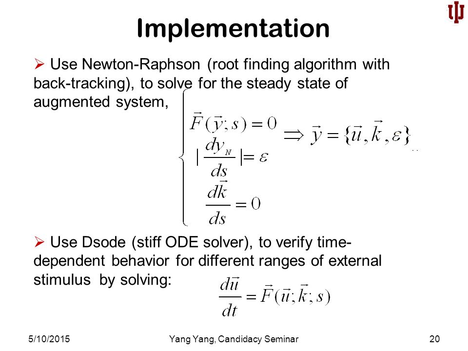  Use Newton-Raphson (root finding algorithm with back-tracking), to solve for the steady state of augmented system,  Use Dsode (stiff ODE solver), to verify time- dependent behavior for different ranges of external stimulus by solving: Implementation 5/10/2015Yang Yang, Candidacy Seminar20