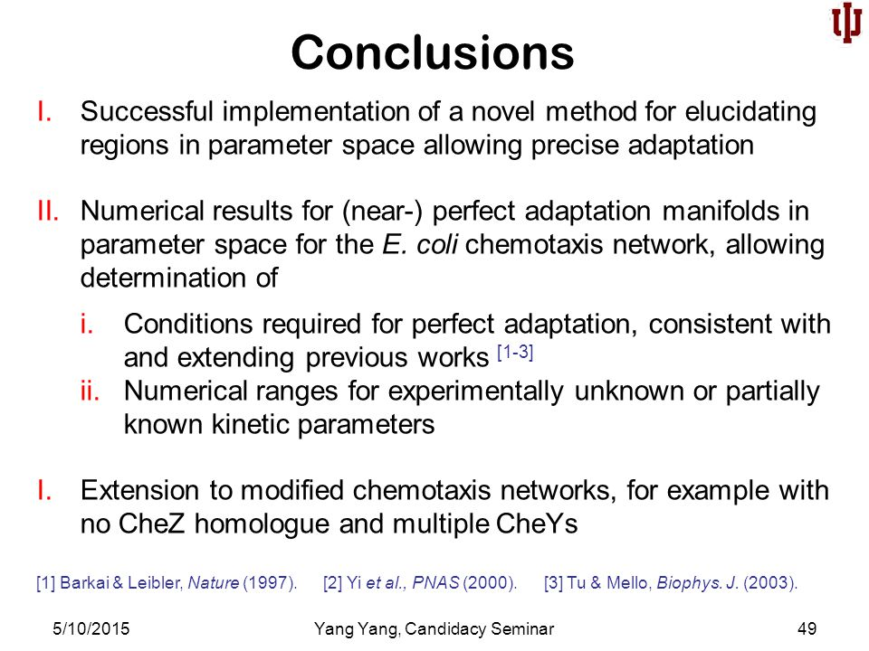 Conclusions 5/10/2015Yang Yang, Candidacy Seminar49 I.Successful implementation of a novel method for elucidating regions in parameter space allowing precise adaptation II.Numerical results for (near-) perfect adaptation manifolds in parameter space for the E.