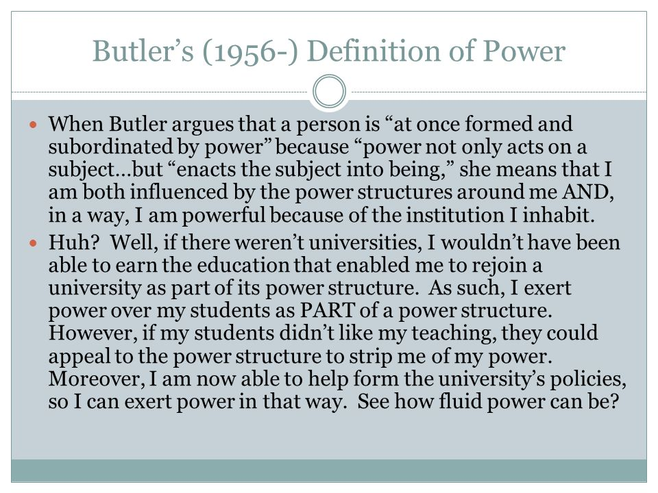 Butler's (1956-) Definition of Power When Butler argues that a person is at once formed and subordinated by power because power not only acts on a subject…but enacts the subject into being, she means that I am both influenced by the power structures around me AND, in a way, I am powerful because of the institution I inhabit.
