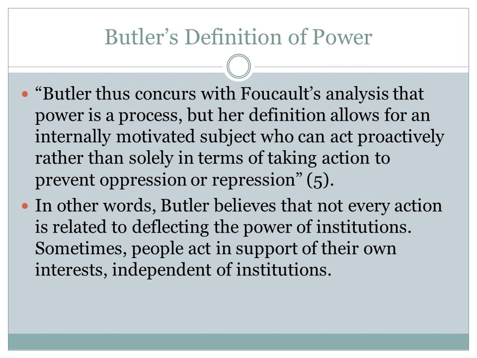 Butler's Definition of Power Butler thus concurs with Foucault's analysis that power is a process, but her definition allows for an internally motivated subject who can act proactively rather than solely in terms of taking action to prevent oppression or repression (5).