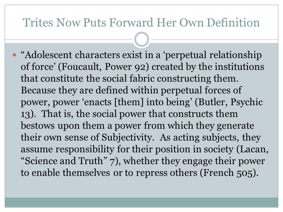 Trites Now Puts Forward Her Own Definition Adolescent characters exist in a 'perpetual relationship of force' (Foucault, Power 92) created by the institutions that constitute the social fabric constructing them.
