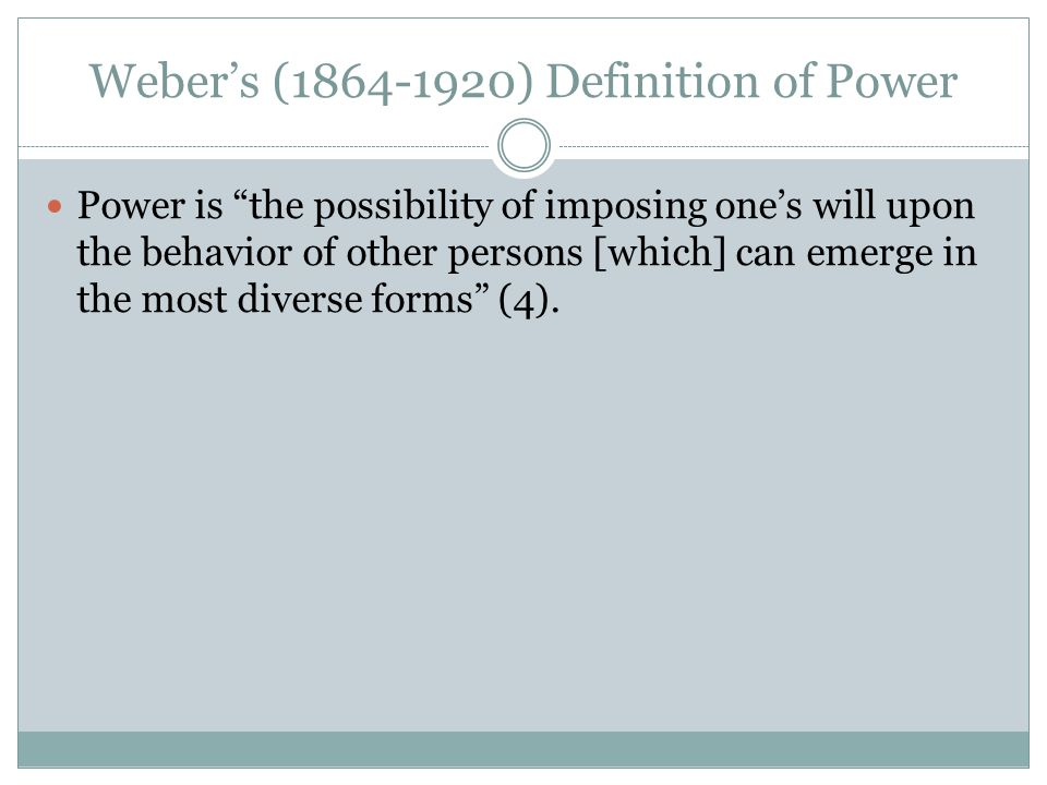 Weber's (1864-1920) Definition of Power Power is the possibility of imposing one's will upon the behavior of other persons [which] can emerge in the most diverse forms (4).