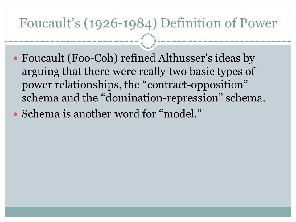 Foucault's (1926-1984) Definition of Power Foucault (Foo-Coh) refined Althusser's ideas by arguing that there were really two basic types of power relationships, the contract-opposition schema and the domination-repression schema.