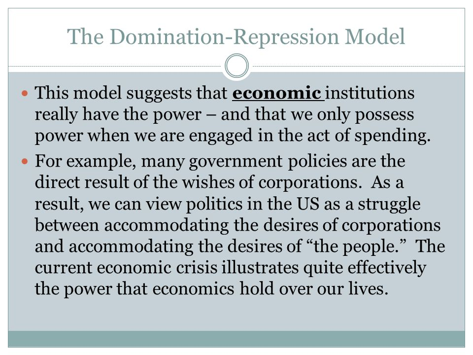 The Domination-Repression Model This model suggests that economic institutions really have the power – and that we only possess power when we are engaged in the act of spending.