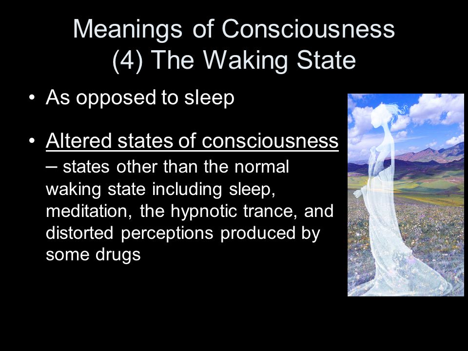 Meanings of Consciousness (4) The Waking State As opposed to sleep Altered states of consciousness – states other than the normal waking state including sleep, meditation, the hypnotic trance, and distorted perceptions produced by some drugs