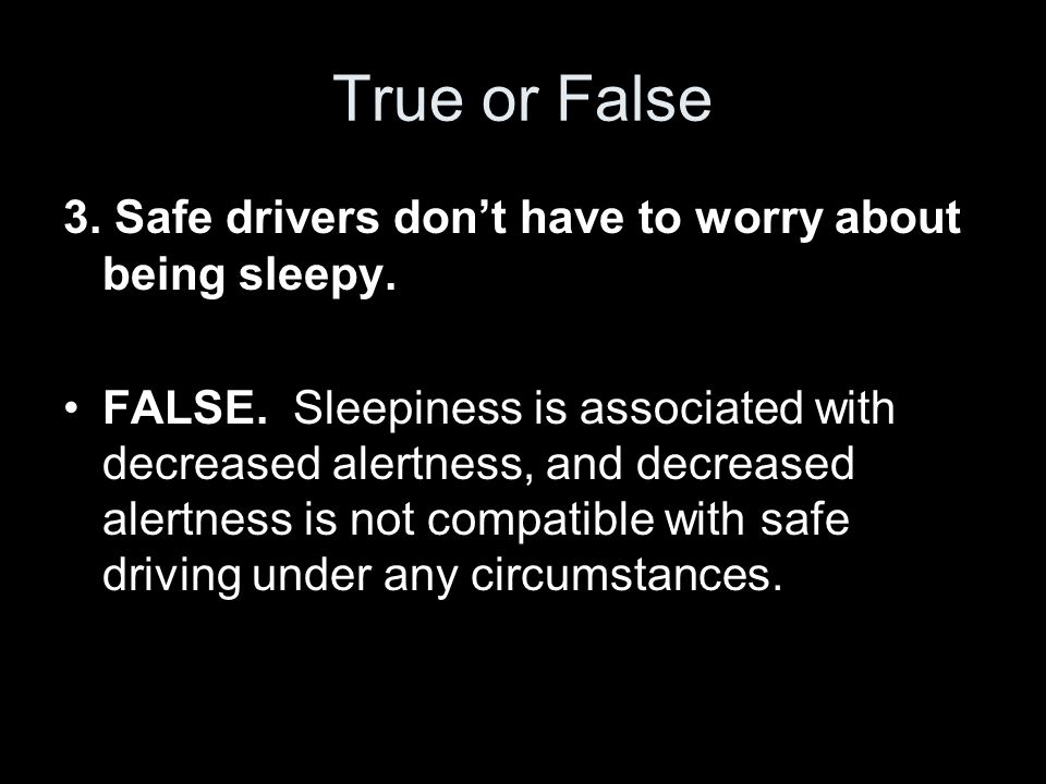 True or False 3.Safe drivers don't have to worry about being sleepy.