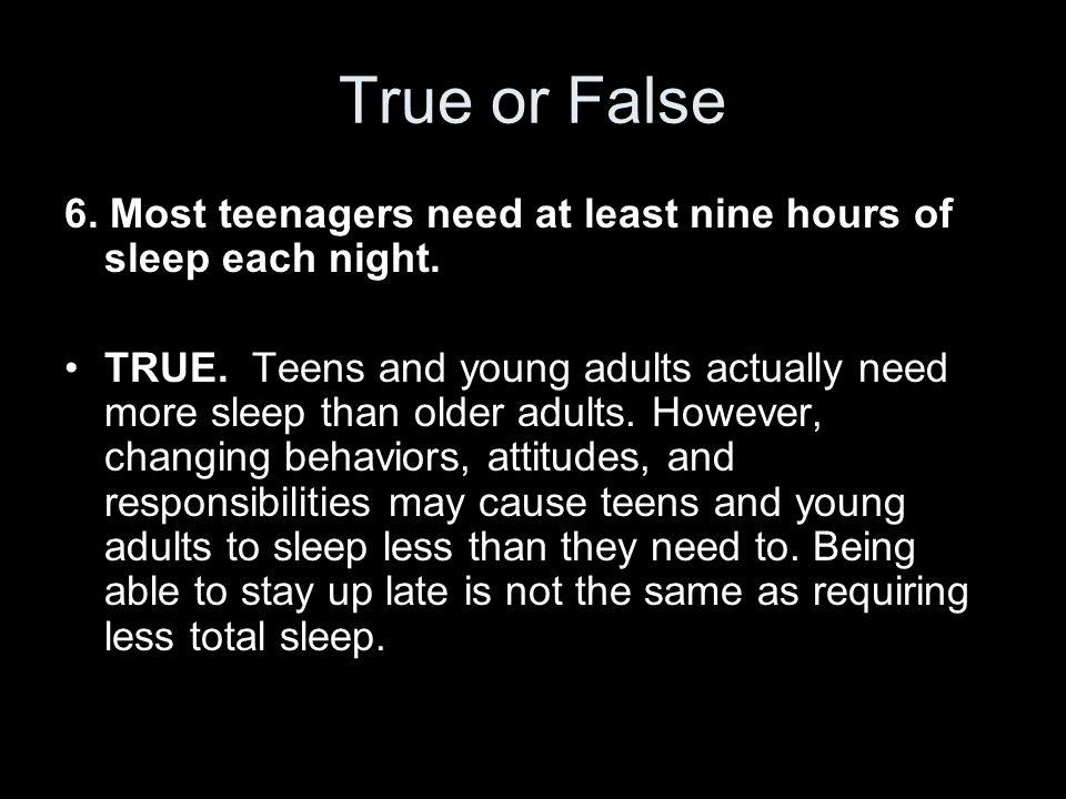 True or False 6. Most teenagers need at least nine hours of sleep each night.