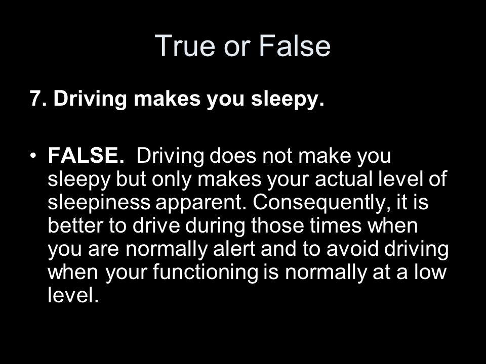 True or False 7. Driving makes you sleepy. FALSE.