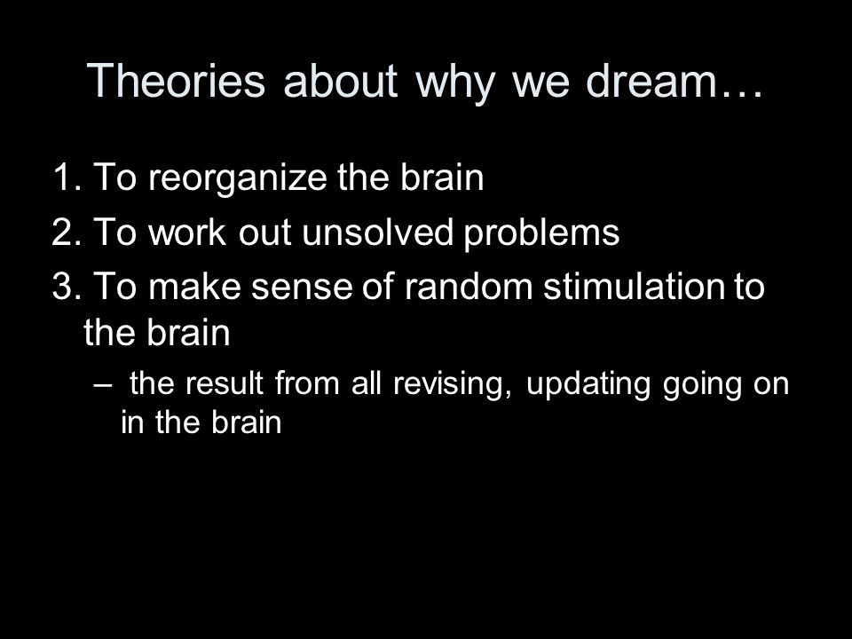 Theories about why we dream… 1.To reorganize the brain 2.