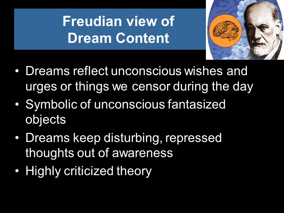Freudian view of Dream Content Dreams reflect unconscious wishes and urges or things we censor during the day Symbolic of unconscious fantasized objects Dreams keep disturbing, repressed thoughts out of awareness Highly criticized theory