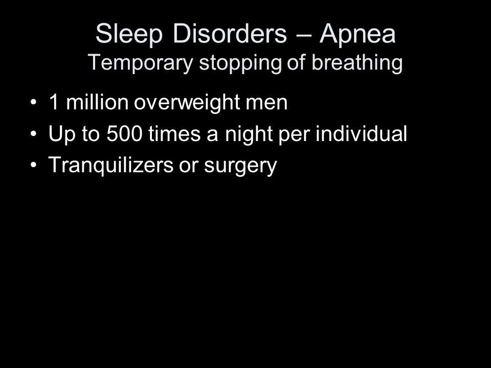 Sleep Disorders – Apnea Temporary stopping of breathing 1 million overweight men Up to 500 times a night per individual Tranquilizers or surgery