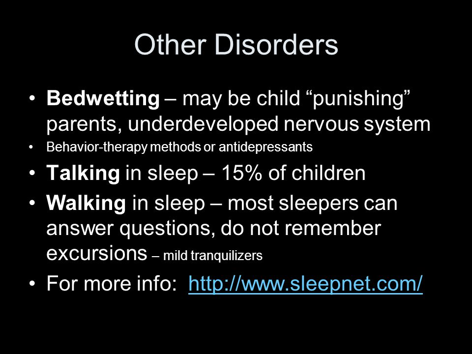 Other Disorders Bedwetting – may be child punishing parents, underdeveloped nervous system Behavior-therapy methods or antidepressants Talking in sleep – 15% of children Walking in sleep – most sleepers can answer questions, do not remember excursions – mild tranquilizers For more info: http://www.sleepnet.com/http://www.sleepnet.com/