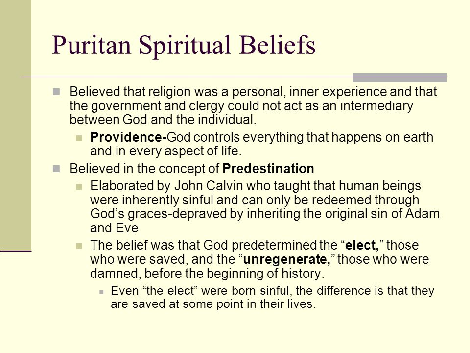 Puritan Spiritual Beliefs (cont.) Two indications that you were an elect : #1-you were saved by the grace of God and you could feel the grace arriving in an emotional fashion #2-the inner arrival of God's grace was demonstrated in your outward behavior—the effect was that you behaved like a saint The American Puritans came to value self- reliance, industriousness, temperance, and simplicity No extra credit was given for hard workers