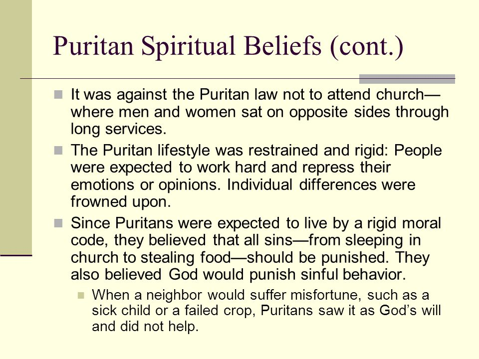 Puritan Spiritual Beliefs (cont.) It was against the Puritan law not to attend church— where men and women sat on opposite sides through long services.