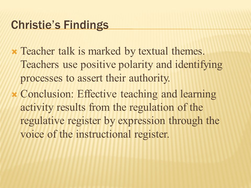 Christie's Findings  Teacher talk is marked by textual themes. Teachers use positive polarity and identifying processes to assert their authority. 