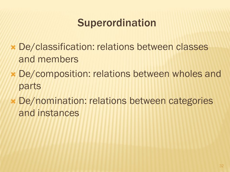 Superordination  De/classification: relations between classes and members  De/composition: relations between wholes and parts  De/nomination: relations between categories and instances 32