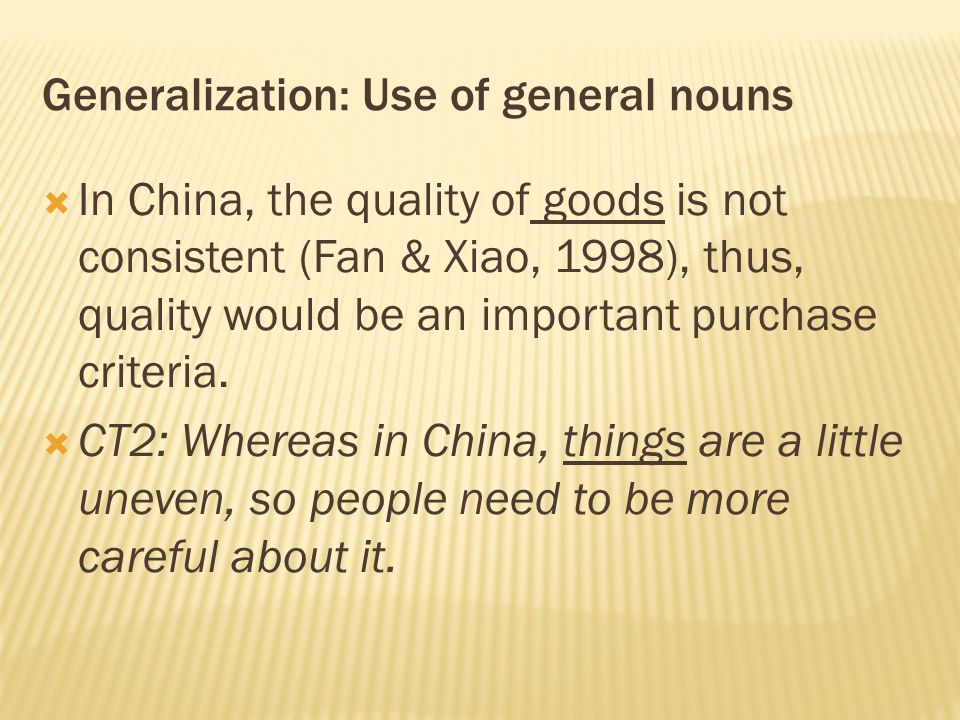 Generalization: Use of general nouns  In China, the quality of goods is not consistent (Fan & Xiao, 1998), thus, quality would be an important purcha