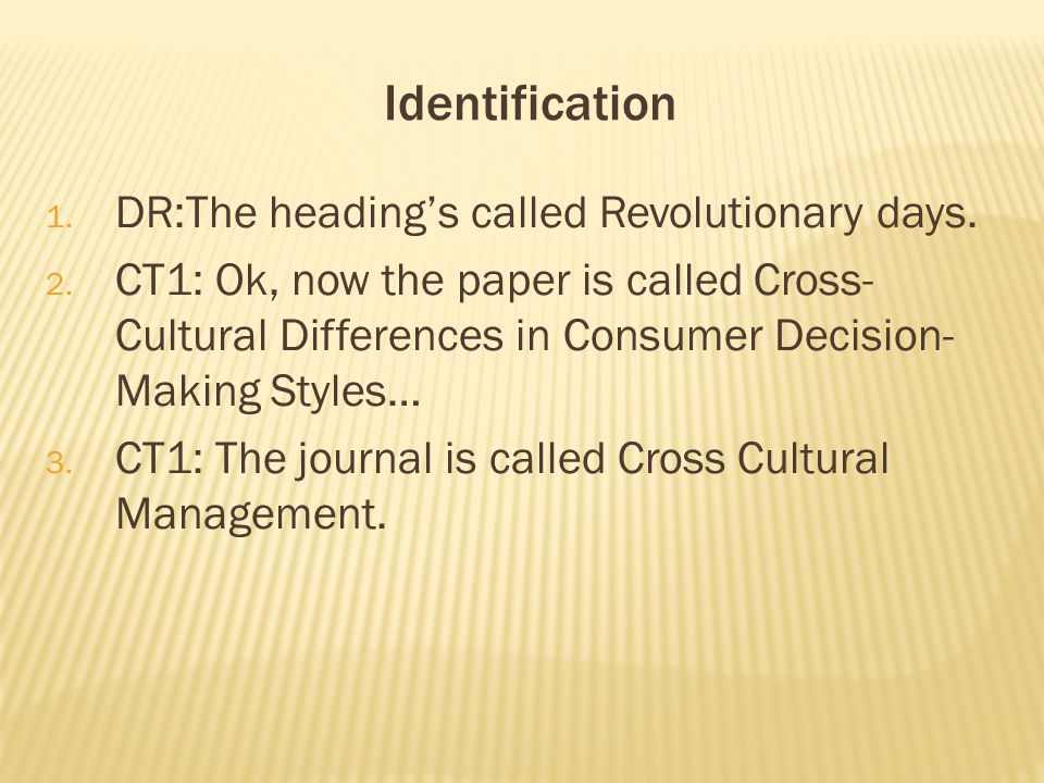 Identification 1. DR:The heading's called Revolutionary days. 2. CT1: Ok, now the paper is called Cross- Cultural Differences in Consumer Decision- Ma