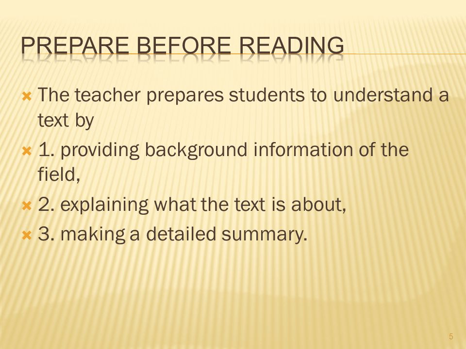  The teacher prepares students to understand a text by  1. providing background information of the field,  2. explaining what the text is about, 