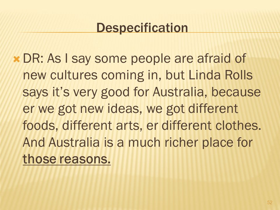 Despecification  DR: As I say some people are afraid of new cultures coming in, but Linda Rolls says it's very good for Australia, because er we got