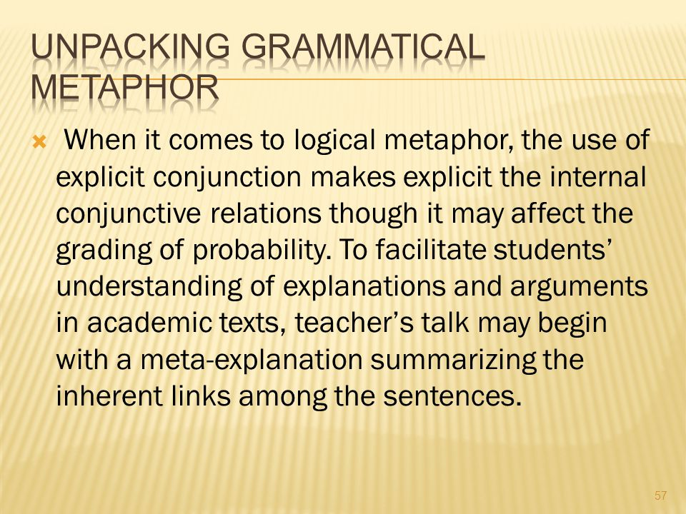  When it comes to logical metaphor, the use of explicit conjunction makes explicit the internal conjunctive relations though it may affect the gradin