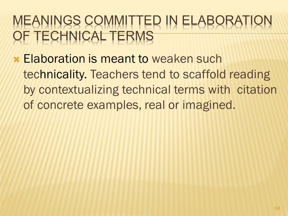  Elaboration is meant to weaken such technicality. Teachers tend to scaffold reading by contextualizing technical terms with citation of concrete exa