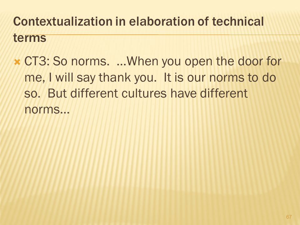 Contextualization in elaboration of technical terms  CT3: So norms. …When you open the door for me, I will say thank you. It is our norms to do so. B