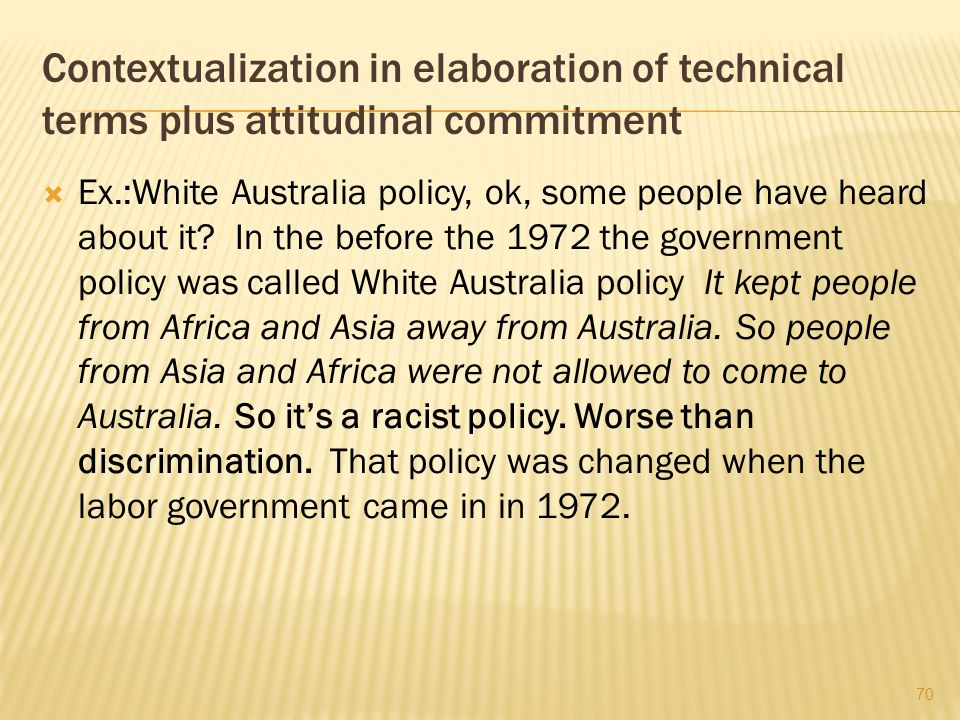 Contextualization in elaboration of technical terms plus attitudinal commitment  Ex.:White Australia policy, ok, some people have heard about it? In