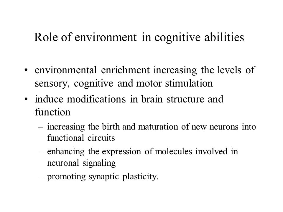 Role of environment in cognitive abilities environmental enrichment increasing the levels of sensory, cognitive and motor stimulation induce modificat