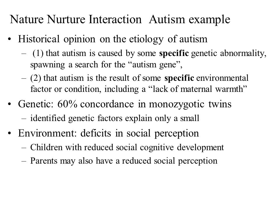 Nature Nurture Interaction Autism example Historical opinion on the etiology of autism – (1) that autism is caused by some specific genetic abnormalit