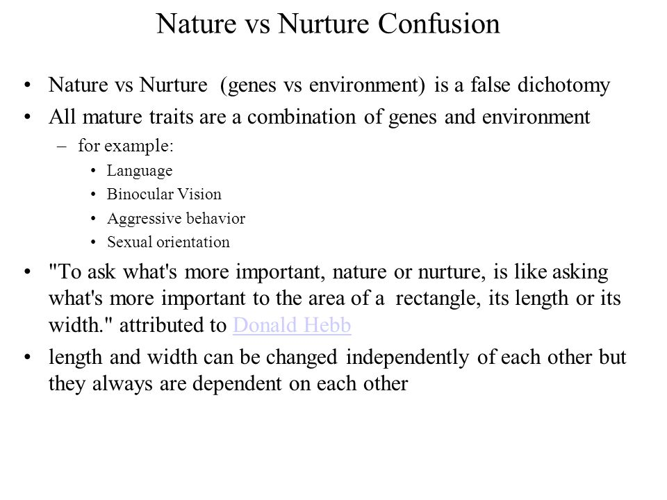 Nature vs Nurture Confusion Nature vs Nurture (genes vs environment) is a false dichotomy All mature traits are a combination of genes and environment