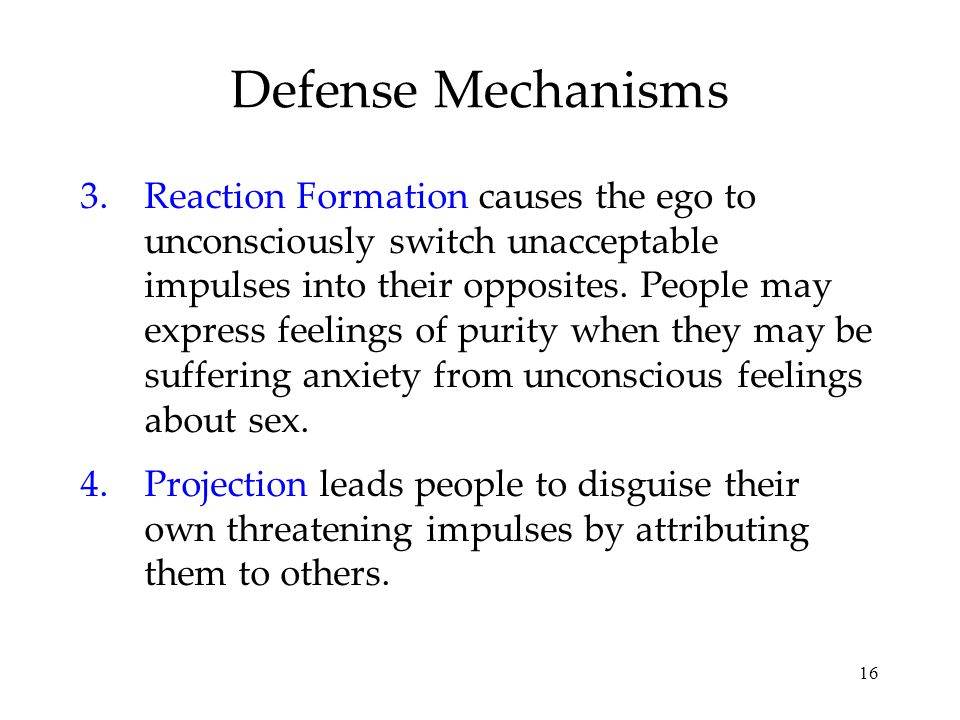 16 Defense Mechanisms 3.Reaction Formation causes the ego to unconsciously switch unacceptable impulses into their opposites.