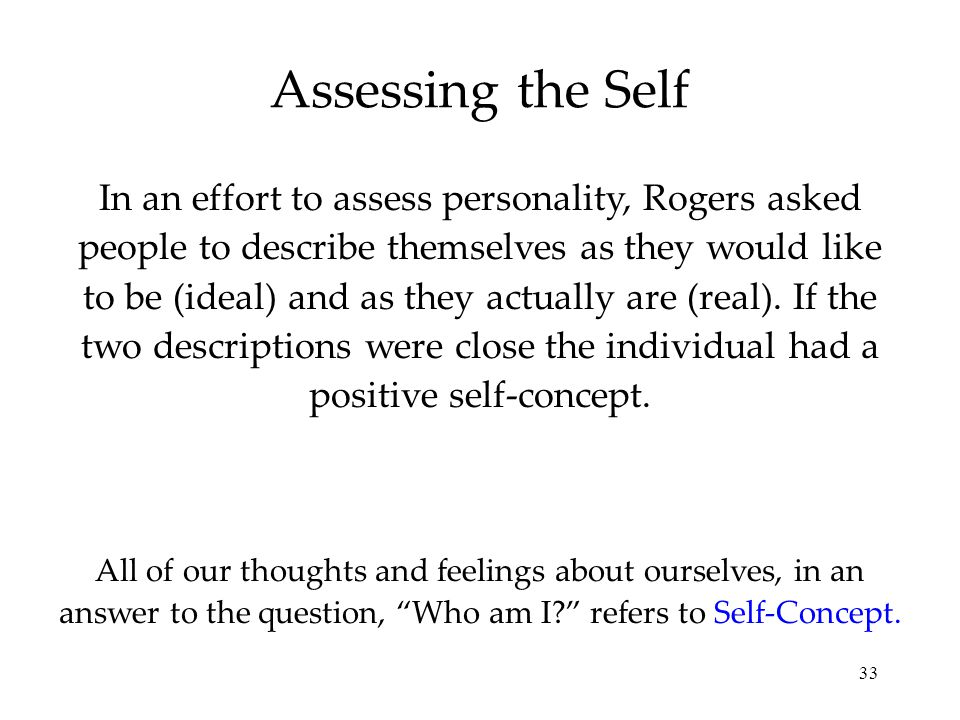 33 Assessing the Self All of our thoughts and feelings about ourselves, in an answer to the question, Who am I? refers to Self-Concept.