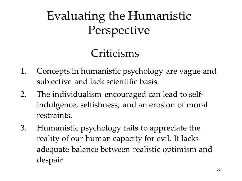 35 Evaluating the Humanistic Perspective 1.Concepts in humanistic psychology are vague and subjective and lack scientific basis.