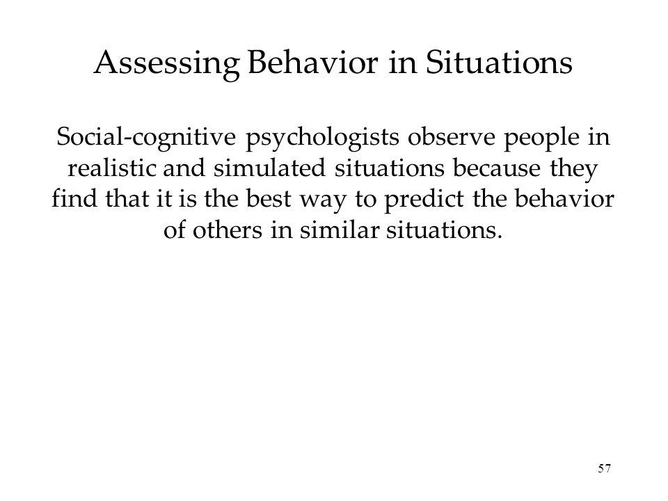 57 Assessing Behavior in Situations Social-cognitive psychologists observe people in realistic and simulated situations because they find that it is the best way to predict the behavior of others in similar situations.