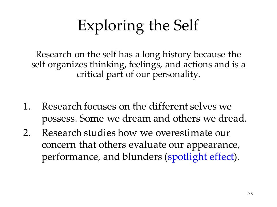 59 Exploring the Self Research on the self has a long history because the self organizes thinking, feelings, and actions and is a critical part of our personality.