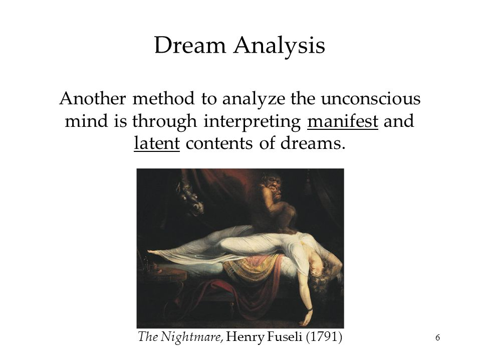 6 Dream Analysis Another method to analyze the unconscious mind is through interpreting manifest and latent contents of dreams.