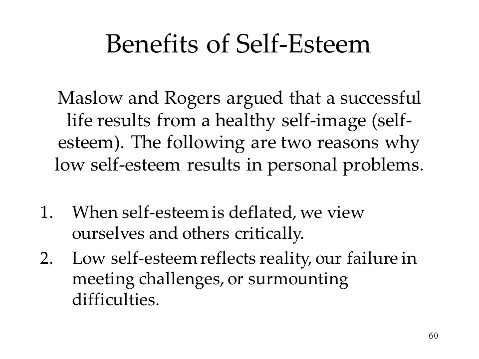 60 Benefits of Self-Esteem Maslow and Rogers argued that a successful life results from a healthy self-image (self- esteem).
