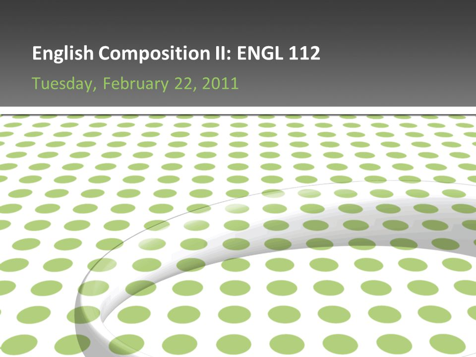 English Composition II: ENGL 112 Tuesday, February 22, 2011