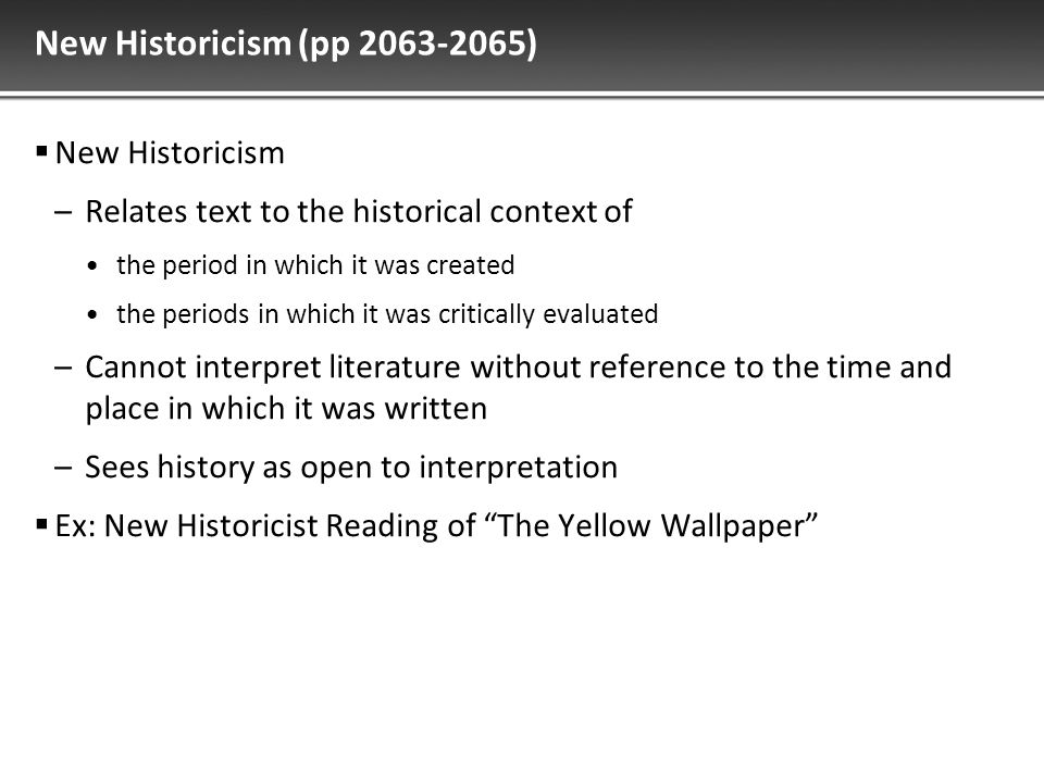 New Historicism (pp 2063-2065)  New Historicism –Relates text to the historical context of the period in which it was created the periods in which it was critically evaluated –Cannot interpret literature without reference to the time and place in which it was written –Sees history as open to interpretation  Ex: New Historicist Reading of The Yellow Wallpaper
