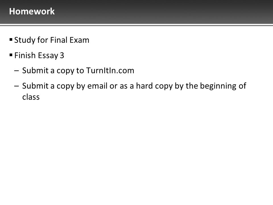 Homework  Study for Final Exam  Finish Essay 3 –Submit a copy to TurnItIn.com –Submit a copy by email or as a hard copy by the beginning of class