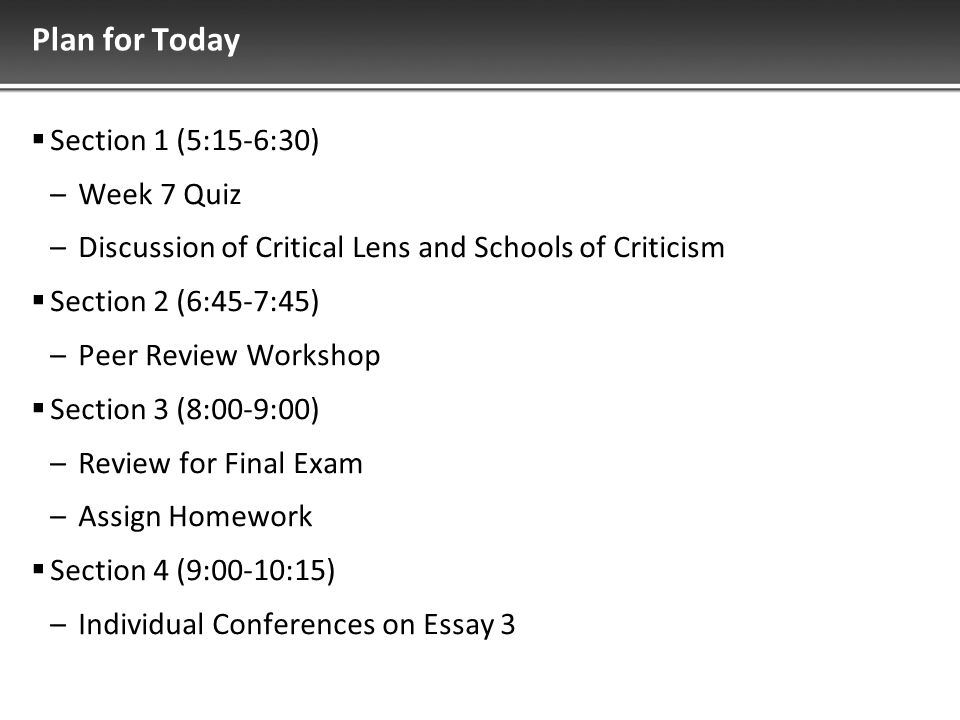 Plan for Today  Section 1 (5:15-6:30) –Week 7 Quiz –Discussion of Critical Lens and Schools of Criticism  Section 2 (6:45-7:45) –Peer Review Workshop  Section 3 (8:00-9:00) –Review for Final Exam –Assign Homework  Section 4 (9:00-10:15) –Individual Conferences on Essay 3