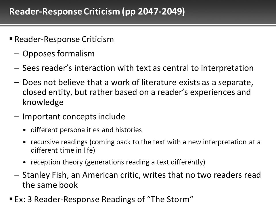 Reader-Response Criticism (pp 2047-2049)  Reader-Response Criticism –Opposes formalism –Sees reader's interaction with text as central to interpretation –Does not believe that a work of literature exists as a separate, closed entity, but rather based on a reader's experiences and knowledge –Important concepts include different personalities and histories recursive readings (coming back to the text with a new interpretation at a different time in life) reception theory (generations reading a text differently) –Stanley Fish, an American critic, writes that no two readers read the same book  Ex: 3 Reader-Response Readings of The Storm