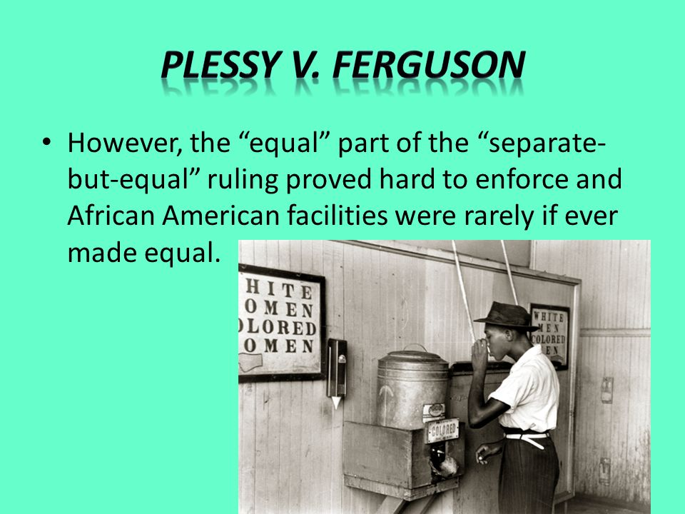 However, the equal part of the separate- but-equal ruling proved hard to enforce and African American facilities were rarely if ever made equal.